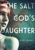 The Salt God's Daughter ebook by Ilie Ruby