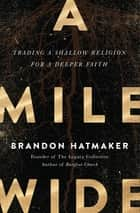 A Mile Wide - Trading a Shallow Religion for a Deeper Faith ebook by Brandon Hatmaker