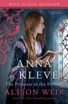 Anna of Kleve, The Princess in the Portrait - A Novel eBook by Alison Weir