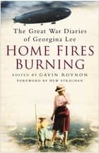 Home Fires Burning - The Great War Diaries of Georgina Lee ebook by Gavin Roynon