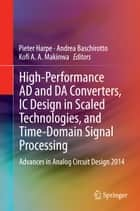 High-Performance AD and DA Converters, IC Design in Scaled Technologies, and Time-Domain Signal Processing - Advances in Analog Circuit Design 2014 ebook by Pieter Harpe, Andrea Baschirotto, Kofi A. A. Makinwa