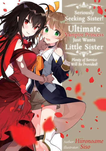 Seriously Seeking Sister! Ultimate Vampire Princess Just Wants Little Sister; Plenty of Service Will Be Provided! ebook by Hiironoame
