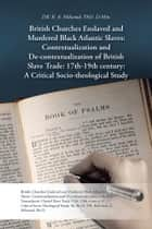 British Churches Enslaved and Murdered Black Atlantic Slaves: Contextualization and De-contextualization of British Slave Trade: 17th-19th century: A Critical Socio-theological Study ebook by DR. R. A. Milwood, Ph.D. D.Min.
