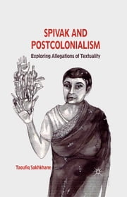 Spivak and Postcolonialism - Exploring Allegations of Textuality ebook by T. Sakhkhane
