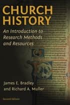 Church History - An Introduction to Research Methods and Resources ebook by James E. Bradley, Richard A. Muller