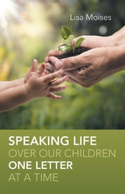 Speaking Life Over Our Children One Letter at a Time ebook by Lisa Moises