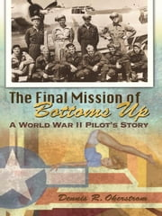 The Final Mission of Bottoms Up - A World War II Pilot's Story ebook by Dennis R. Okerstrom