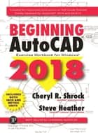 Beginning AutoCAD 2018 - Exercise Workbook ebook by Cheryl R. Shrock, Steve Heather