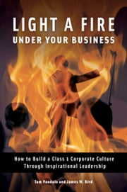 Light a Fire Under Your Business: How to Build a Class 1 Corporate Culture Through Inspirational Leadership ebook by Tom Pandola,James W. Bird