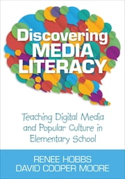 Discovering Media Literacy - Teaching Digital Media and Popular Culture in Elementary School ebook by David Cooper Moore,Renee Hobbs