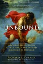 Unbound - How Eight Technologies Made Us Human and Brought Our World to the Brink ebook by Richard L Currier, Tom Gjelten