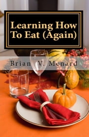 Learning How To Eat (Again) ebook by Brian V. Menard