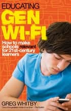 Educating Gen Wi-Fi - How We Can Make Schools Relevant for 21st Century Learners ebook by Greg Whitby
