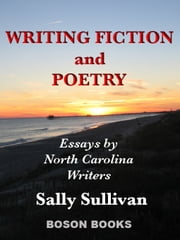 Writing Fiction and Poetry: Essays by North Carolina Writers ebook by Sally Sullivan, Ph.D.