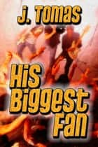 His Biggest Fan ebook by J. Tomas