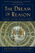 The Dream of Reason: A History of Western Philosophy from the Greeks to the Renaissance (New Edition) ebook by Anthony Gottlieb