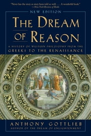 The Dream of Reason: A History of Western Philosophy from the Greeks to the Renaissance ebook by Anthony Gottlieb