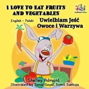 I Love to Eat Fruits and Vegetables Uwielbiam Jeść Owoce i Warzywa (English Polish Bilingual) - English Polish Bilingual Collection eBook by Shelley Admont, S.A. Publishing
