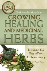 The Complete Guide to Growing Healing and Medicinal Herbs - Everything You Need to Know Explained Simply ebook by Wendy Vincent