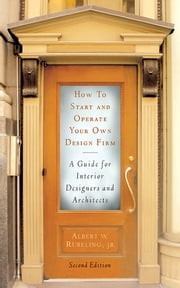 How to Start and Operate Your Own Design Firm - A Guide for Interior Designers and Architects, Second Edition ebook by Albert W. Rubeling