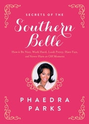 Secrets of the Southern Belle - How to Be Nice, Work Hard, Look Pretty, Have Fun, and Never Have an Off Moment ebook by Phaedra Parks