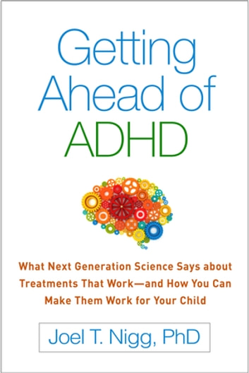 Getting Ahead of ADHD - What Next-Generation Science Says about Treatments That Work—and How You Can Make Them Work for Your Child ebook by Joel T. Nigg, PhD