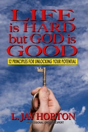 Life is Hard But God is Good- 12 Principles for Unlocking Your Potential ebook by L. Jay Horton