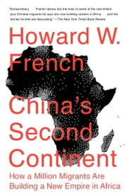 China's Second Continent - How a Million Migrants Are Building a New Empire in Africa ebook by Howard W. French
