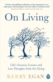 On Living - Dancing More, Working Less and Other Last Thoughts ebook by Kerry Egan