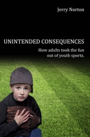 Unintended Consequences - When Adults took the fun out of Youth Sports ebook by Jerry Norton