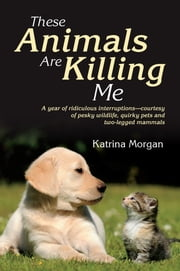 These Animals Are Killing Me - A Year of Ridiculous Interruptions - Courtesy of Pesky Wildlife, Quirky Pets and Two-Legged Mammals ebook by Kobo.Web.Store.Products.Fields.ContributorFieldViewModel
