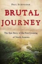 Brutal Journey - The Epic Story of the First Crossing of North America ebook by Paul Schneider