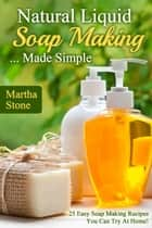 Natural Liquid Soap Making... Made Simple: 25 Easy Soap Making Recipes You Can Try At Home! ebook by Martha Stone