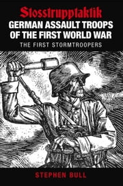 German Assault Troops of the First World War - Stosstrupptaktik - The First Stormtroopers ebook by Stephen Bull