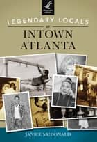 Legendary Locals of Intown Atlanta ebook by Janice McDonald