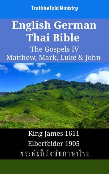 English German Thai Bible - The Gospels IV - Matthew, Mark, Luke & John - King James 1611 - Elberfelder 1905 - พระคัมภีร์ฉบับภาษาไทย ebook by TruthBeTold Ministry