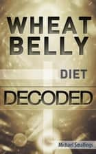 Wheat Belly Diet Decoded - Diets Simplified ebook by Michael Smallings
