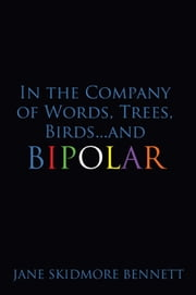 In the Company of Words, Trees, Birds…and Bipolar ebook by Jane Skidmore Bennett