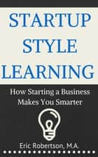 Startup Style Learning: How Starting A Business Makes You Smarter ebook by Eric Robertson