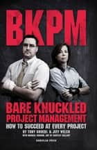 Bare Knuckled Project Management: How to Succeed at Every Project ebook by Tony Gruebl