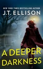 A Deeper Darkness - A Novel ebook by J.T. Ellison