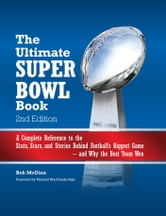 The Ultimate Super Bowl Book - A Complete Reference to the Stats, Stars, and Stories Behind Football's Biggest Game--and Why the Best Team Won - Second Edition ebook by Bob McGinn