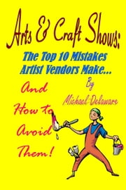 Arts & Crafts Shows: The Top 10 Mistakes Artist Vendors Make... And How to Avoid Them! ebook by Michael Delaware