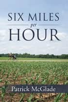 Six Miles Per Hour ebook by Patrick McGlade
