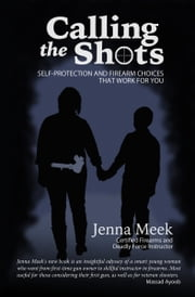 """Calling the Shots: Self-Protection and Firearm Choices that Work for You"" ebook by Jenna Meek"