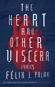 The Heart and Other Viscera - Stories ebook by Félix J. Palma