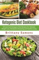 Ketogenic Diet Cookbook - 24 Low Carb Ketogenic Diet Recipes For Ultimate Weight Loss, Metabolism Boosting and Healthy Living ebook by Brittany Samons