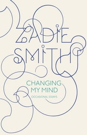 Changing My Mind - Occasional Essays ebook by Zadie Smith