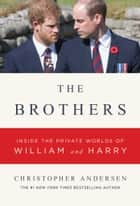 The Brothers - Inside the Private Worlds of William and Harry ebook by Christopher Andersen