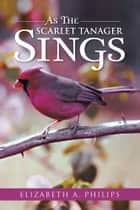As The Scarlet Tanager Sings ebook by Elizabeth A. Philips
